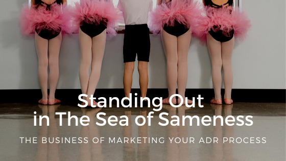 Standing Out In the Sea of Sameness: Marketing Your ADR Process